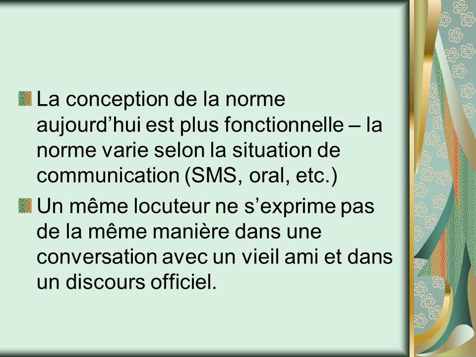 La conception de la norme aujourd'hui est plus fonctionnelle – la norme varie selon la situation de communication (SMS, oral, etc.) Un même locuteur n