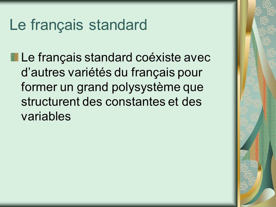 Le français standard Le français standard coéxiste avec d'autres variétés du français pour former un grand polysystème que structurent des constantes