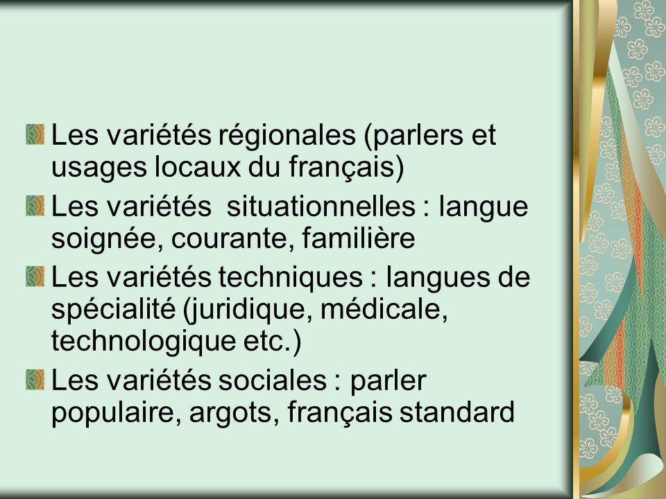 Les variétés régionales (parlers et usages locaux du français) Les variétés situationnelles : langue soignée, courante, familière Les variétés techniq