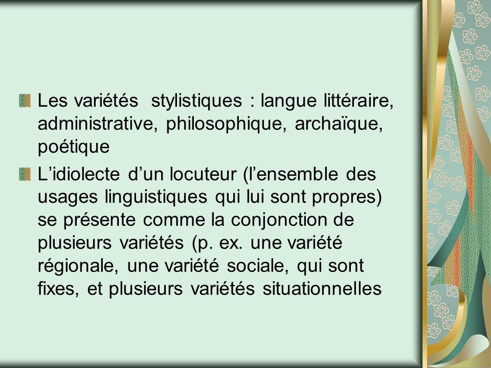Les variétés stylistiques : langue littéraire, administrative, philosophique, archaïque, poétique L'idiolecte d'un locuteur (l'ensemble des usages linguistiques qui lui sont propres) se présente comme la conjonction de plusieurs variétés (p.