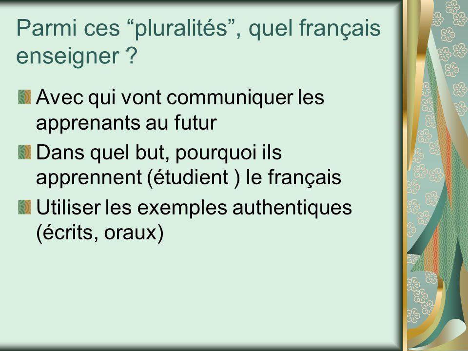 """Parmi ces """"pluralités"""", quel français enseigner ? Avec qui vont communiquer les apprenants au futur Dans quel but, pourquoi ils apprennent (étudient )"""