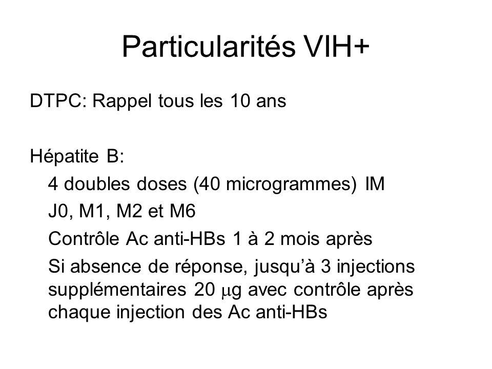 Particularités VIH+ DTPC: Rappel tous les 10 ans Hépatite B: 4 doubles doses (40 microgrammes) IM J0, M1, M2 et M6 Contrôle Ac anti-HBs 1 à 2 mois après Si absence de réponse, jusqu'à 3 injections supplémentaires 20  g avec contrôle après chaque injection des Ac anti-HBs