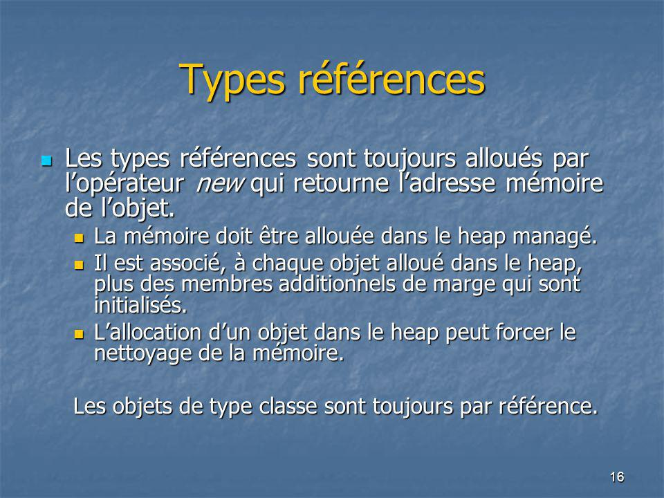 16 Types références Les types références sont toujours alloués par l'opérateur new qui retourne l'adresse mémoire de l'objet. Les types références son