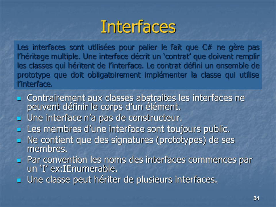 34 Interfaces Contrairement aux classes abstraites les interfaces ne peuvent définir le corps d'un élément. Contrairement aux classes abstraites les i