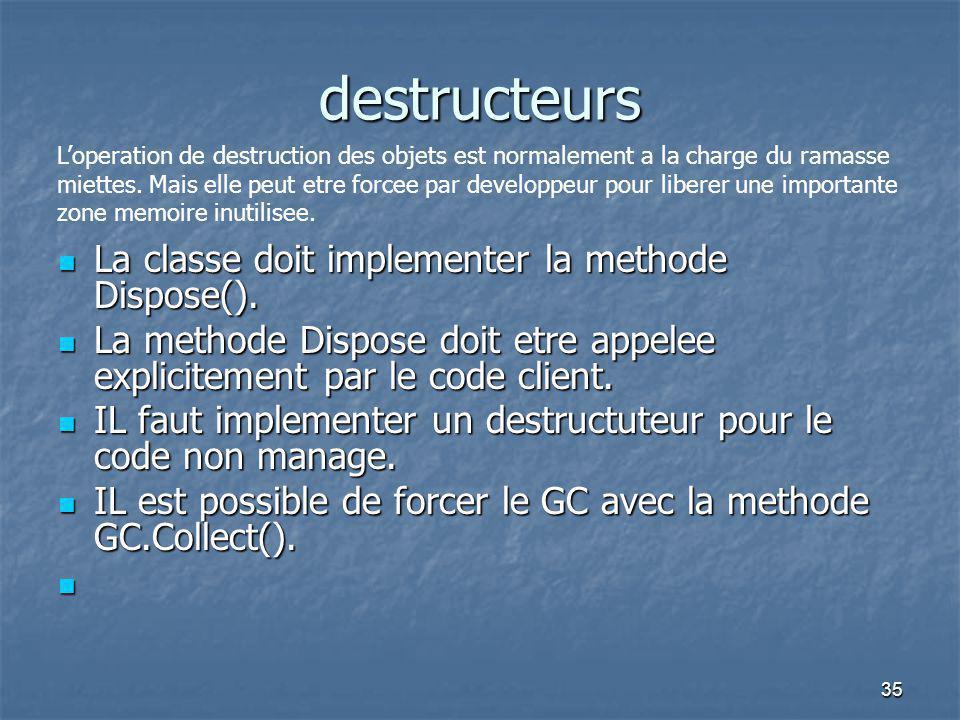 35 destructeurs La classe doit implementer la methode Dispose(). La classe doit implementer la methode Dispose(). La methode Dispose doit etre appelee