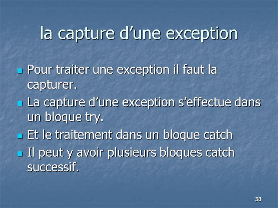 38 la capture d'une exception Pour traiter une exception il faut la capturer. Pour traiter une exception il faut la capturer. La capture d'une excepti
