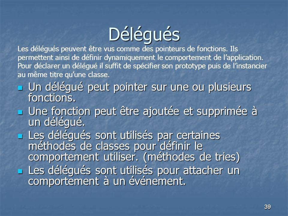 39 Délégués Un délégué peut pointer sur une ou plusieurs fonctions. Un délégué peut pointer sur une ou plusieurs fonctions. Une fonction peut être ajo