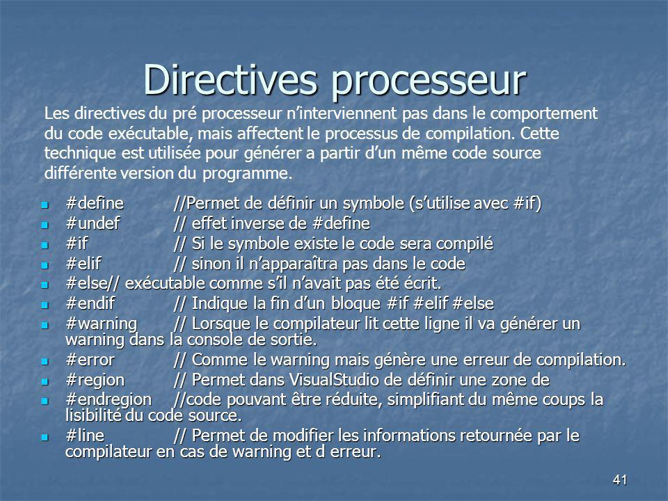 41 Directives processeur #define//Permet de définir un symbole (s'utilise avec #if) #define//Permet de définir un symbole (s'utilise avec #if) #undef// effet inverse de #define #undef// effet inverse de #define #if// Si le symbole existe le code sera compilé #if// Si le symbole existe le code sera compilé #elif// sinon il n'apparaîtra pas dans le code #elif// sinon il n'apparaîtra pas dans le code #else// exécutable comme s'il n'avait pas été écrit.