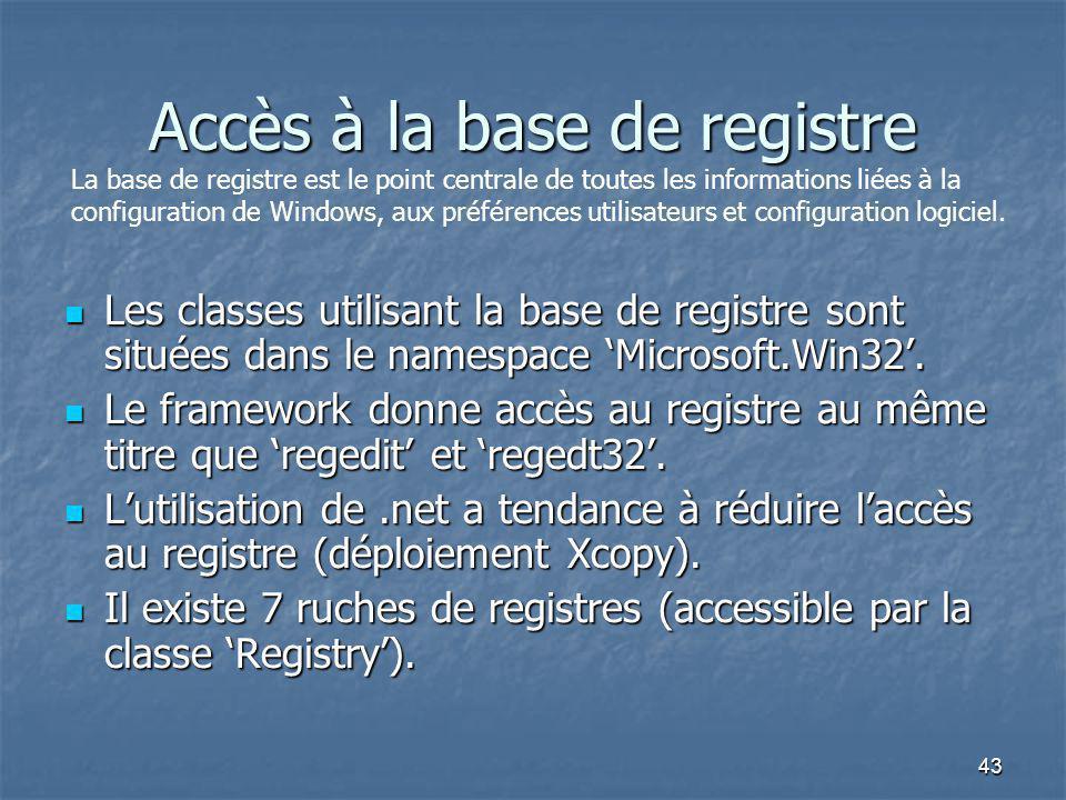 43 Accès à la base de registre Les classes utilisant la base de registre sont situées dans le namespace 'Microsoft.Win32'. Les classes utilisant la ba