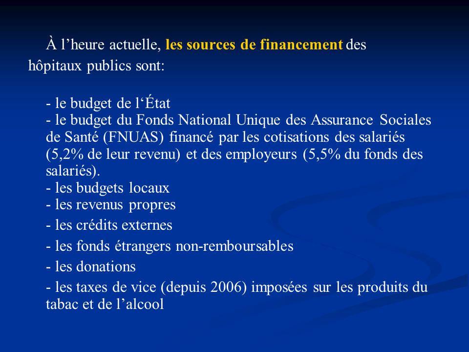 À l'heure actuelle, les sources de financement des hôpitaux publics sont: - le budget de l'État - le budget du Fonds National Unique des Assurance Sociales de Santé (FNUAS) financé par les cotisations des salariés (5,2% de leur revenu) et des employeurs (5,5% du fonds des salariés).
