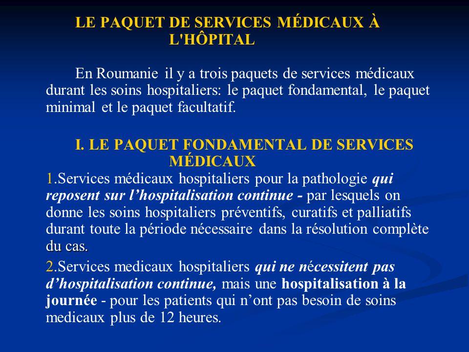 LE PAQUET DE SERVICES MÉDICAUX À L HÔPITAL En Roumanie il y a trois paquets de services médicaux durant les soins hospitaliers: le paquet fondamental, le paquet minimal et le paquet facultatif.