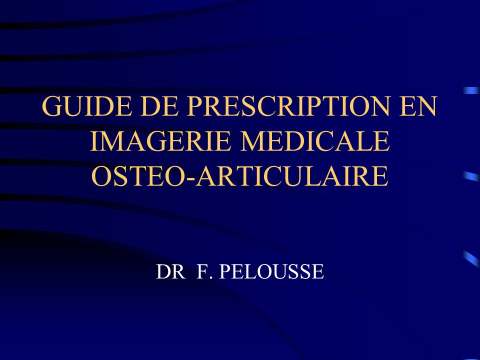 GUIDE DE PRESCRIPTION EN IMAGERIE MEDICALE OSTEO-ARTICULAIRE DR F. PELOUSSE