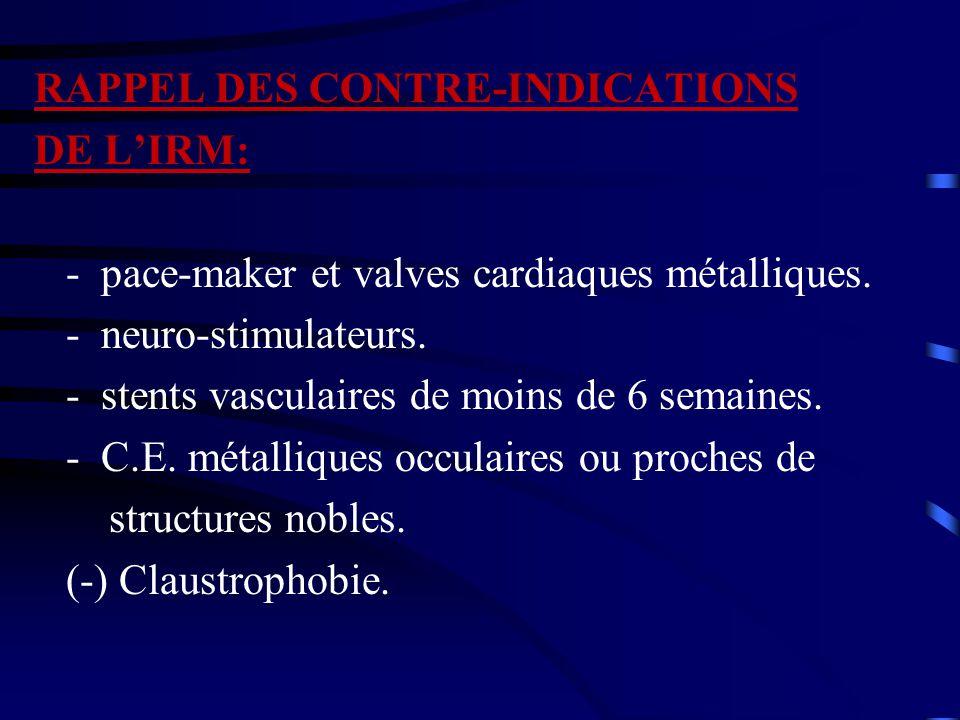 RAPPEL DES CONTRE-INDICATIONS DE L'IRM: - pace-maker et valves cardiaques métalliques. - neuro-stimulateurs. - stents vasculaires de moins de 6 semain
