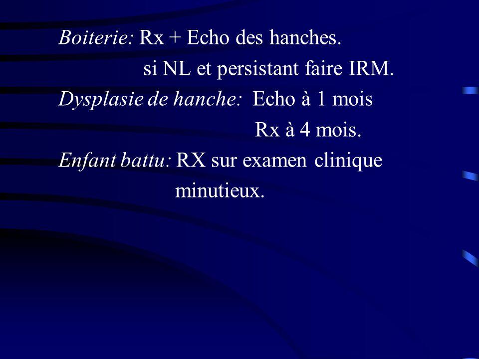 Boiterie: Rx + Echo des hanches. si NL et persistant faire IRM. Dysplasie de hanche: Echo à 1 mois Rx à 4 mois. Enfant battu: RX sur examen clinique m