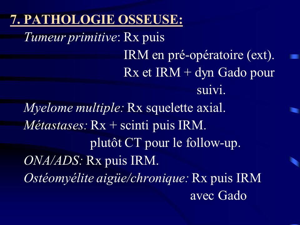 7. PATHOLOGIE OSSEUSE: Tumeur primitive: Rx puis IRM en pré-opératoire (ext). Rx et IRM + dyn Gado pour suivi. Myelome multiple: Rx squelette axial. M