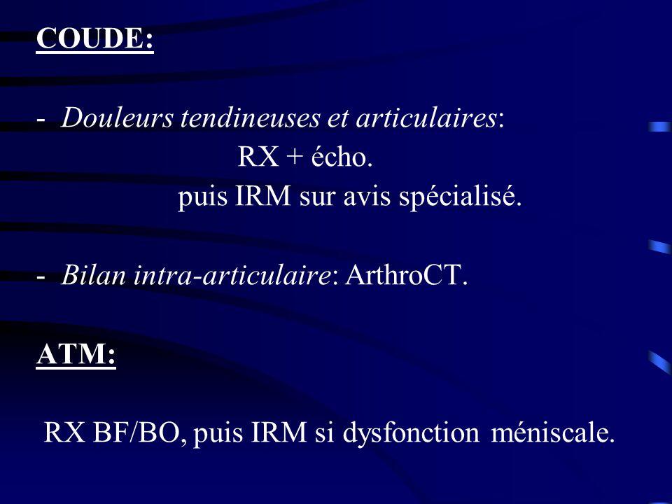 COUDE: -Douleurs tendineuses et articulaires: RX + écho. puis IRM sur avis spécialisé. -Bilan intra-articulaire: ArthroCT. ATM: RX BF/BO, puis IRM si