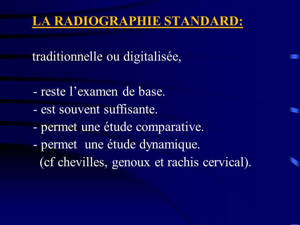 LA RADIOGRAPHIE STANDARD: traditionnelle ou digitalisée, - reste l'examen de base. - est souvent suffisante. - permet une étude comparative. - permet