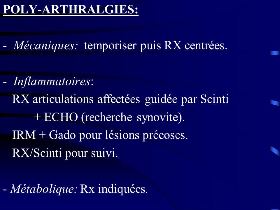 POLY-ARTHRALGIES: -Mécaniques: temporiser puis RX centrées. -Inflammatoires: RX articulations affectées guidée par Scinti + ECHO (recherche synovite).
