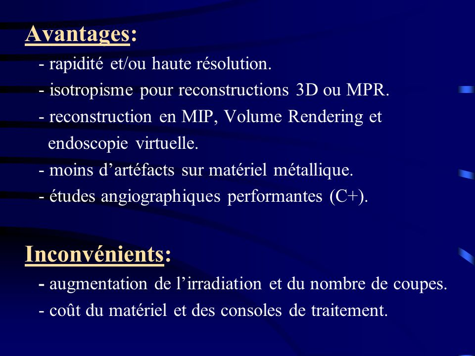 Avantages: - rapidité et/ou haute résolution. - isotropisme pour reconstructions 3D ou MPR. - reconstruction en MIP, Volume Rendering et endoscopie vi