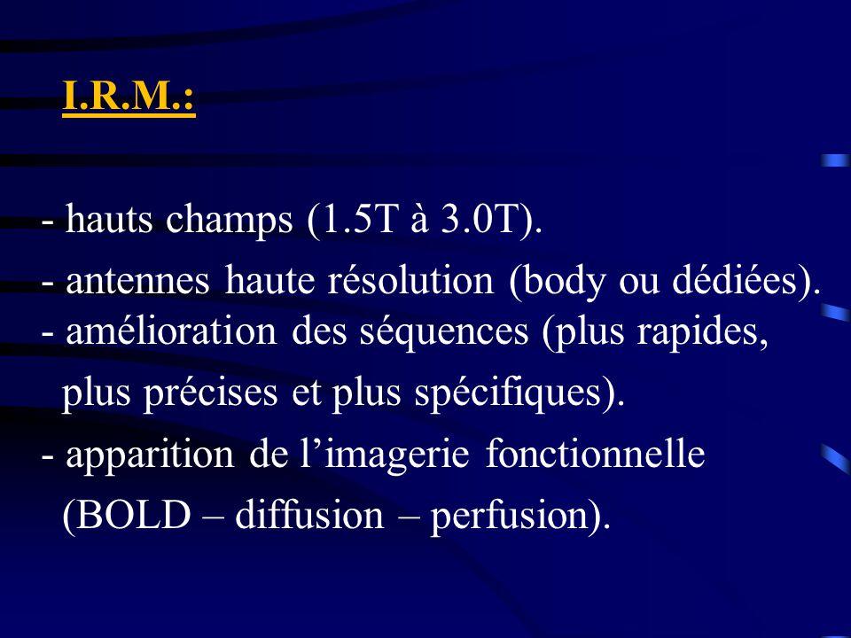 I.R.M.: - hauts champs (1.5T à 3.0T). - antennes haute résolution (body ou dédiées). - amélioration des séquences (plus rapides, plus précises et plus