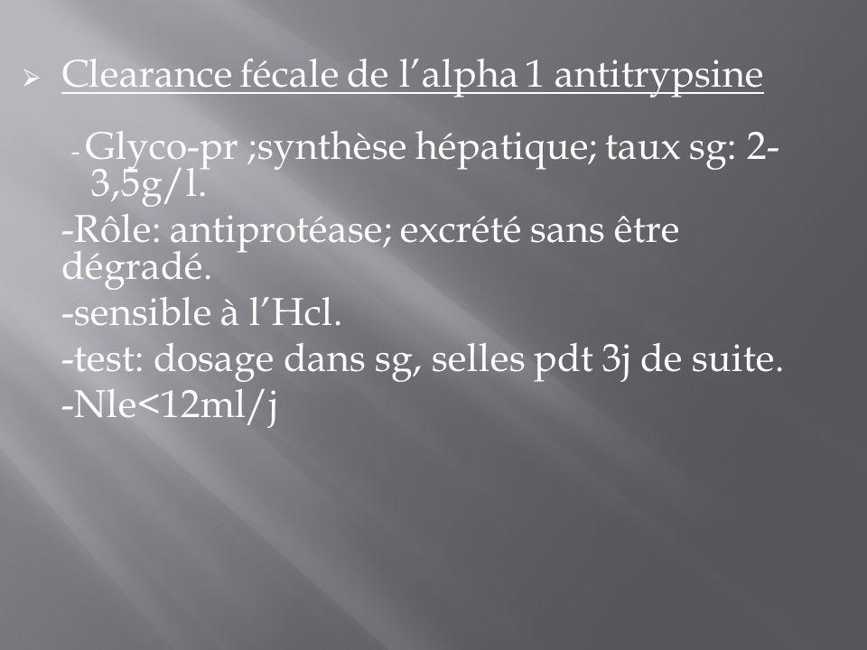  Clearance fécale de l'alpha 1 antitrypsine - Glyco-pr ;synthèse hépatique; taux sg: 2- 3,5g/l. -Rôle: antiprotéase; excrété sans être dégradé. -sens