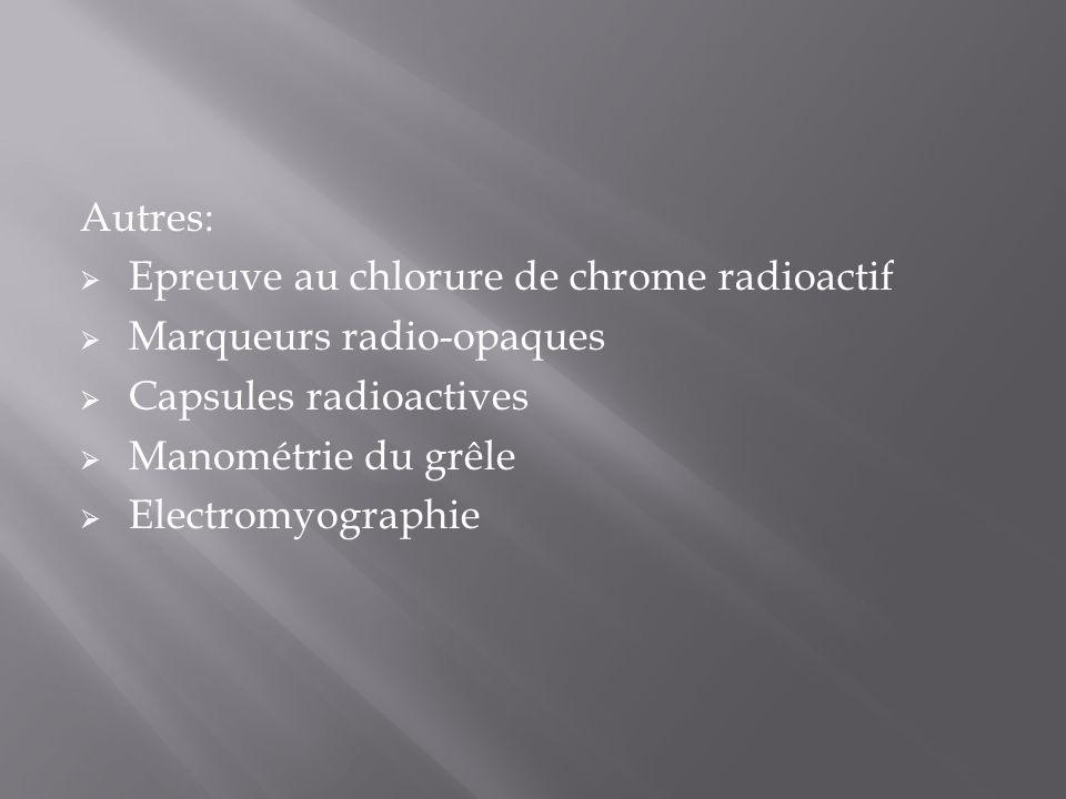 Autres:  Epreuve au chlorure de chrome radioactif  Marqueurs radio-opaques  Capsules radioactives  Manométrie du grêle  Electromyographie