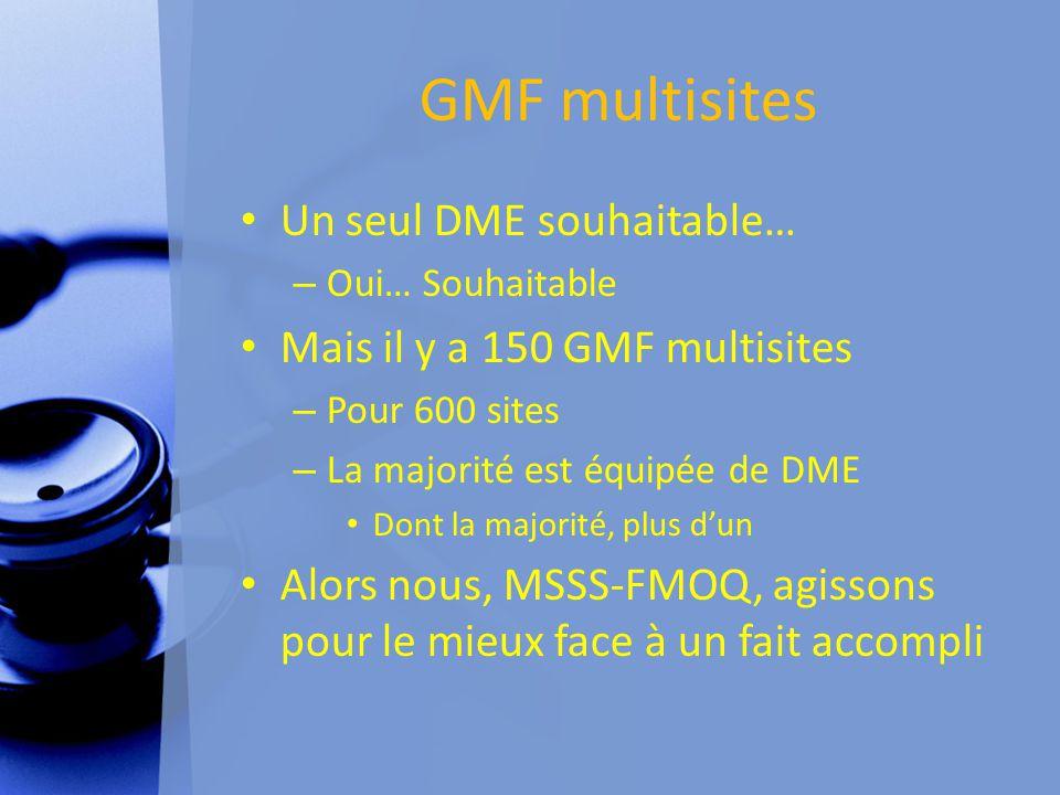 GMF multisites Un seul DME souhaitable… – Oui… Souhaitable Mais il y a 150 GMF multisites – Pour 600 sites – La majorité est équipée de DME Dont la majorité, plus d'un Alors nous, MSSS-FMOQ, agissons pour le mieux face à un fait accompli