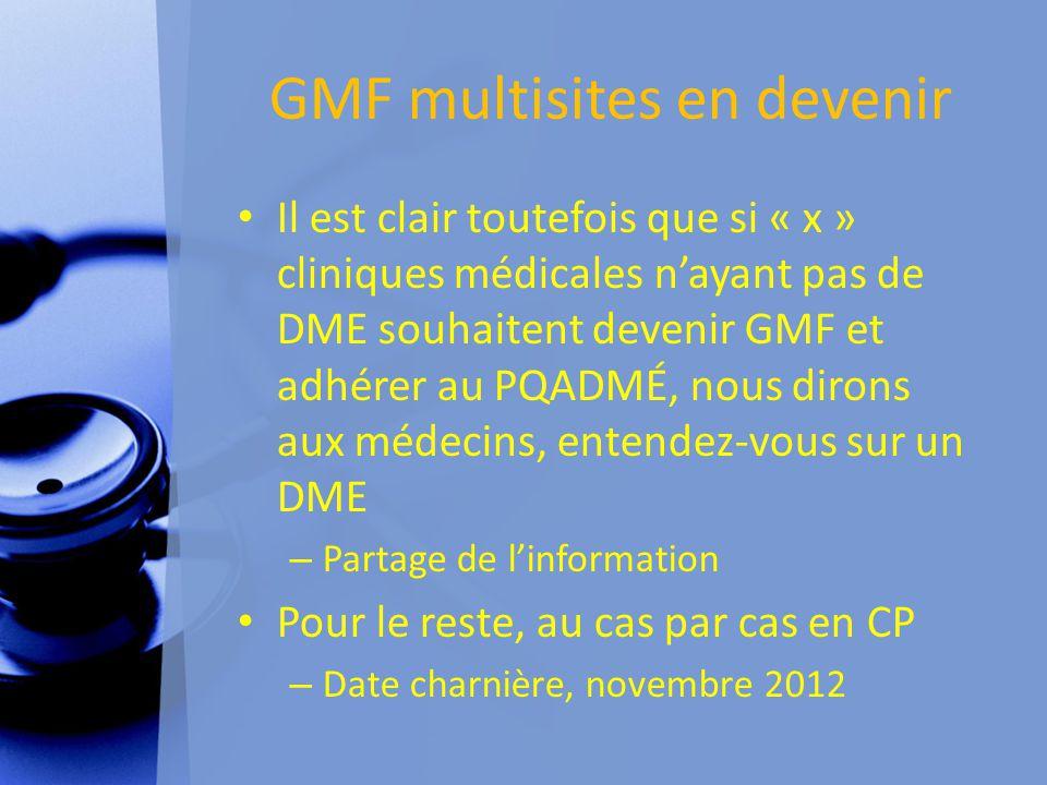 GMF multisites en devenir Il est clair toutefois que si « x » cliniques médicales n'ayant pas de DME souhaitent devenir GMF et adhérer au PQADMÉ, nous dirons aux médecins, entendez-vous sur un DME – Partage de l'information Pour le reste, au cas par cas en CP – Date charnière, novembre 2012