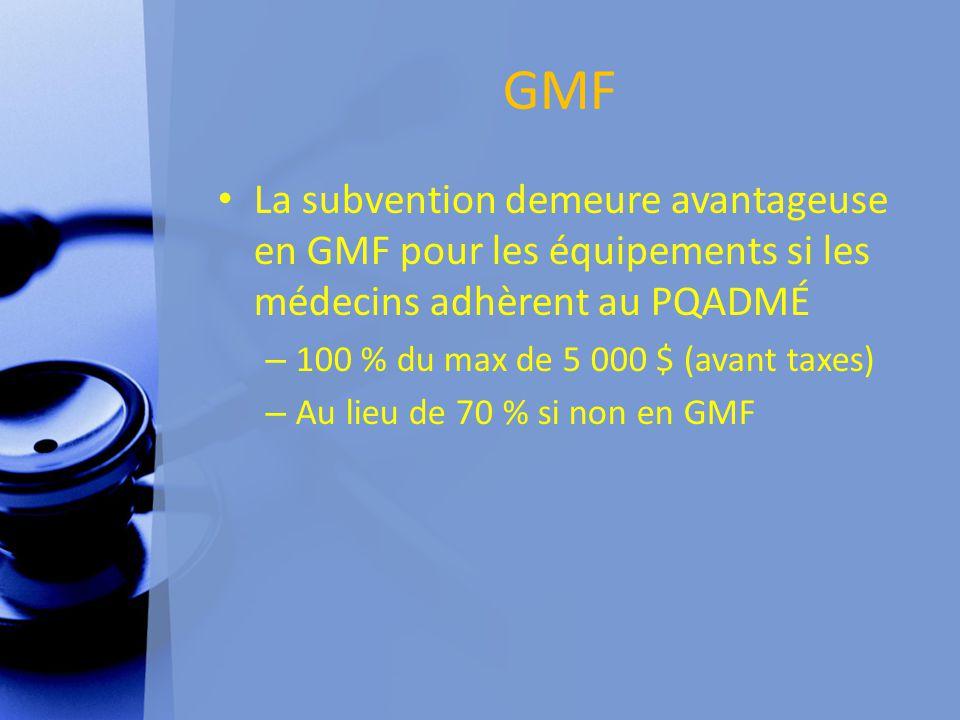 GMF La subvention demeure avantageuse en GMF pour les équipements si les médecins adhèrent au PQADMÉ – 100 % du max de 5 000 $ (avant taxes) – Au lieu de 70 % si non en GMF