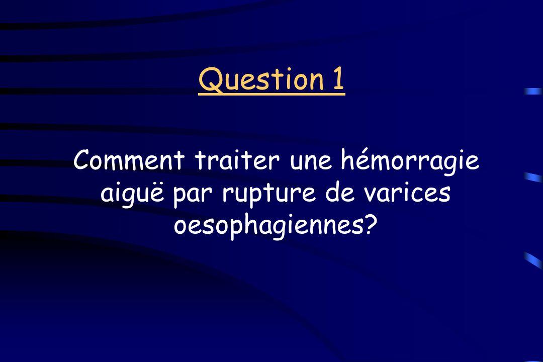 Question 1 Comment traiter une hémorragie aiguë par rupture de varices oesophagiennes?