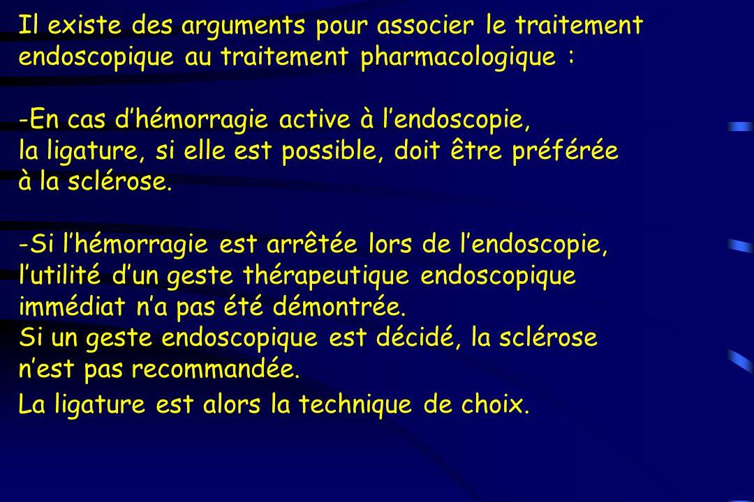 Il existe des arguments pour associer le traitement endoscopique au traitement pharmacologique : -En cas d'hémorragie active à l'endoscopie, la ligatu