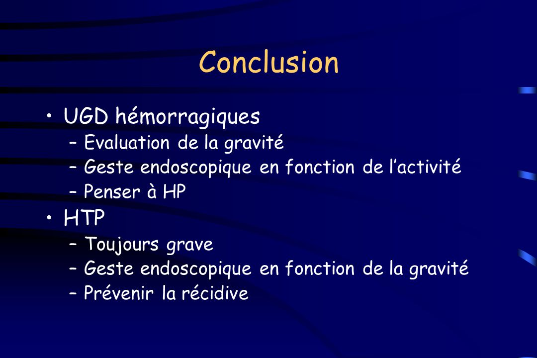 Conclusion UGD hémorragiques –Evaluation de la gravité –Geste endoscopique en fonction de l'activité –Penser à HP HTP –Toujours grave –Geste endoscopi