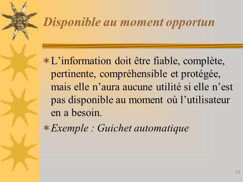 Disponible au moment opportun  L'information doit être fiable, complète, pertinente, compréhensible et protégée, mais elle n'aura aucune utilité si e