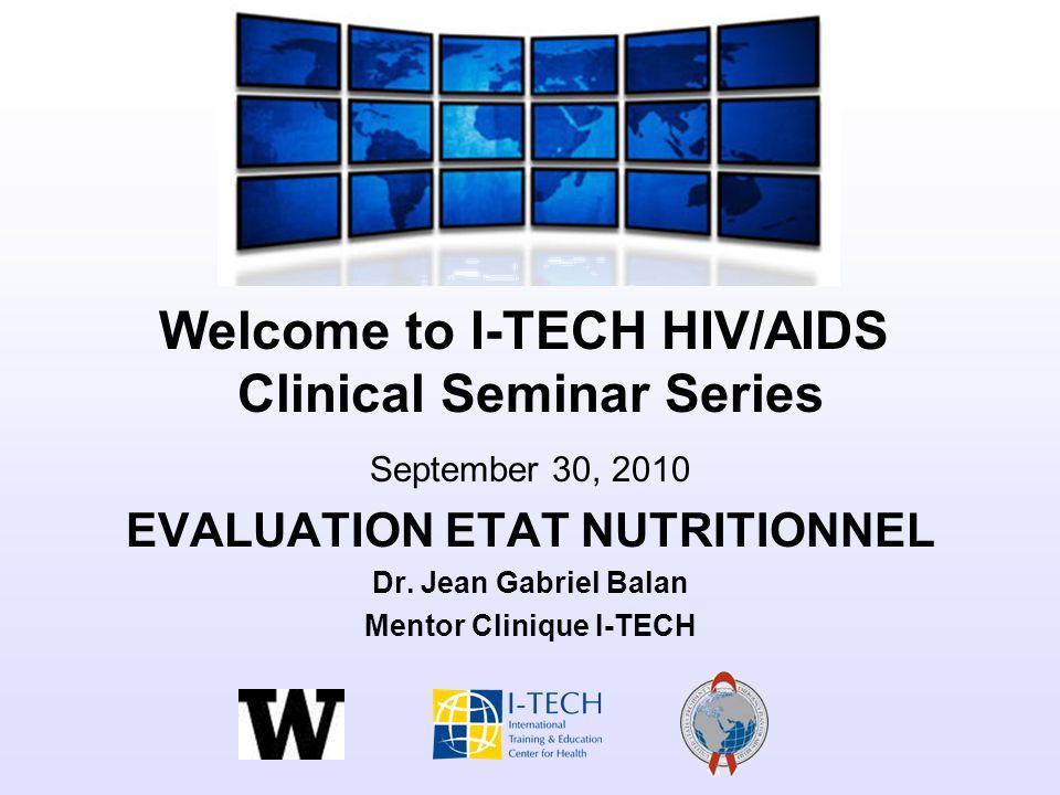 Welcome to I-TECH HIV/AIDS Clinical Seminar Series September 30, 2010 EVALUATION ETAT NUTRITIONNEL Dr. Jean Gabriel Balan Mentor Clinique I-TECH