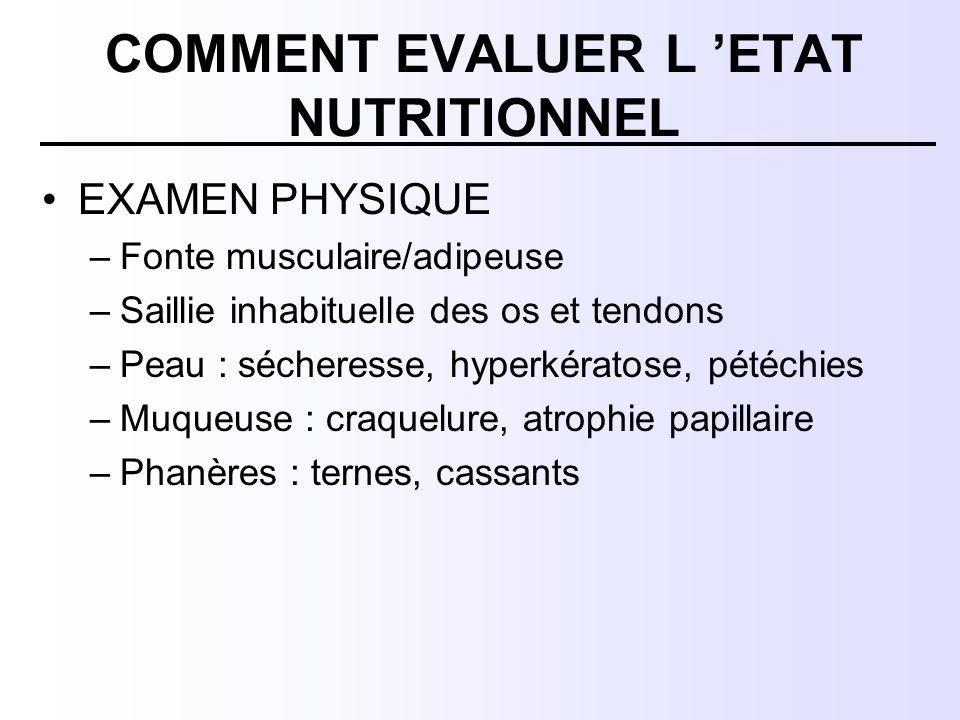 COMMENT EVALUER L 'ETAT NUTRITIONNEL EXAMEN PHYSIQUE –Fonte musculaire/adipeuse –Saillie inhabituelle des os et tendons –Peau : sécheresse, hyperkérat