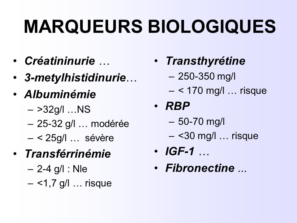 MARQUEURS BIOLOGIQUES Créatininurie … 3-metylhistidinurie… Albuminémie –>32g/l …NS –25-32 g/l … modérée –< 25g/l … sévère Transférrinémie –2-4 g/l : N