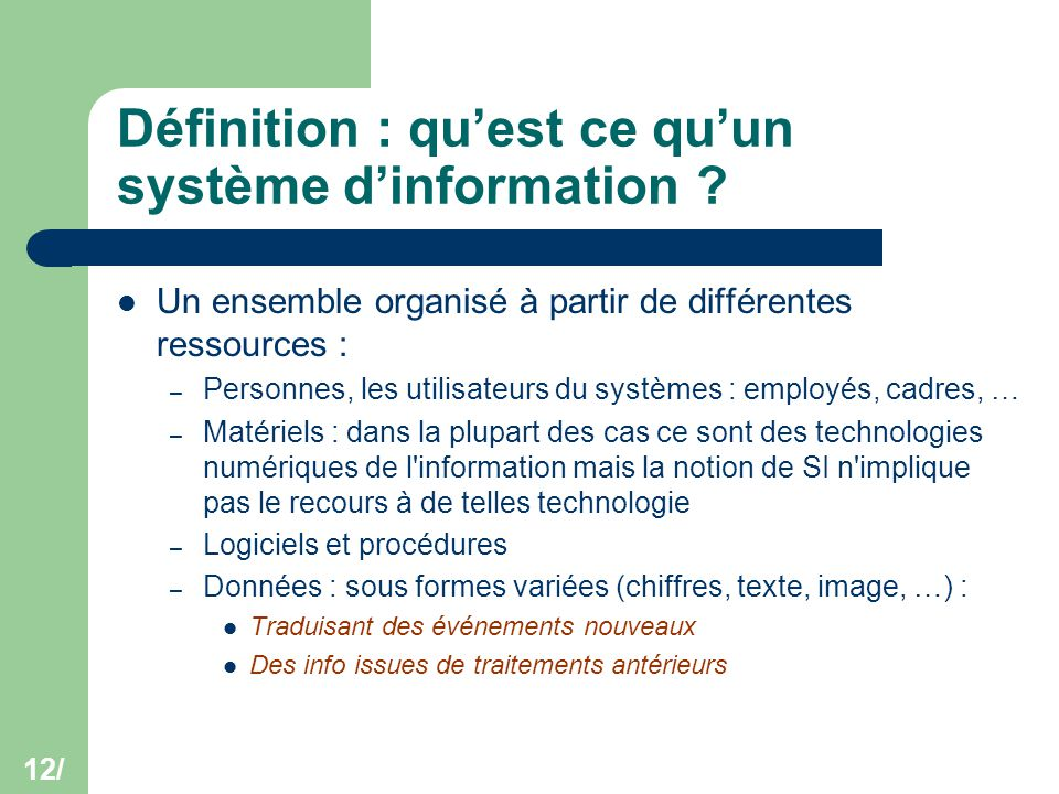 12/ Définition : qu'est ce qu'un système d'information ? Un ensemble organisé à partir de différentes ressources : – Personnes, les utilisateurs du sy