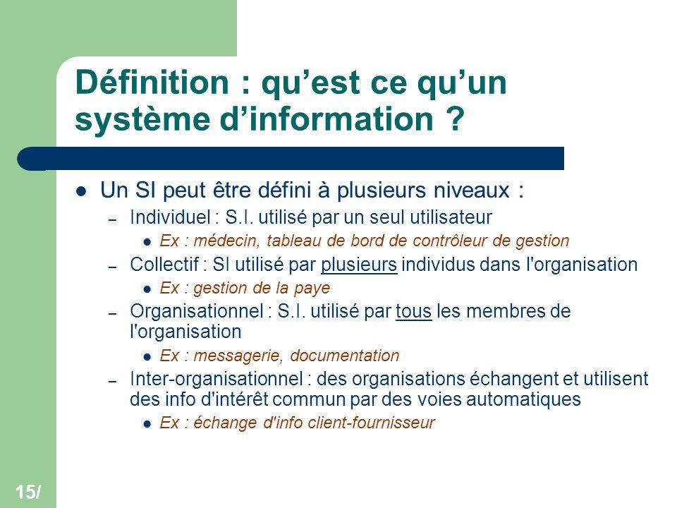 15/ Définition : qu'est ce qu'un système d'information ? Un SI peut être défini à plusieurs niveaux : – Individuel : S.I. utilisé par un seul utilisat