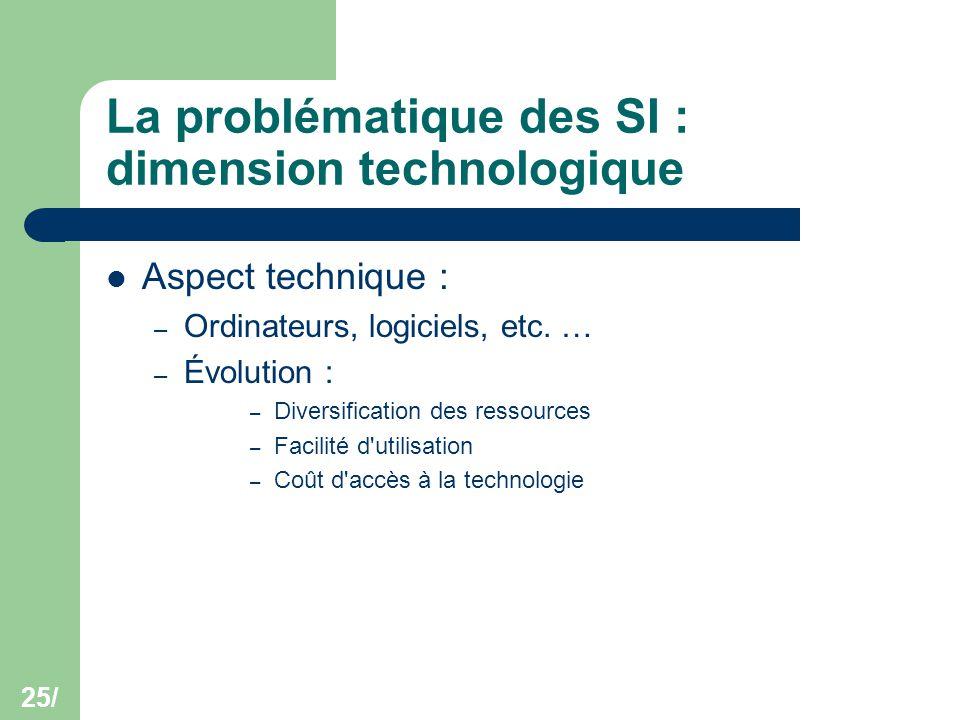 25/ La problématique des SI : dimension technologique Aspect technique : – Ordinateurs, logiciels, etc. … – Évolution : – Diversification des ressourc