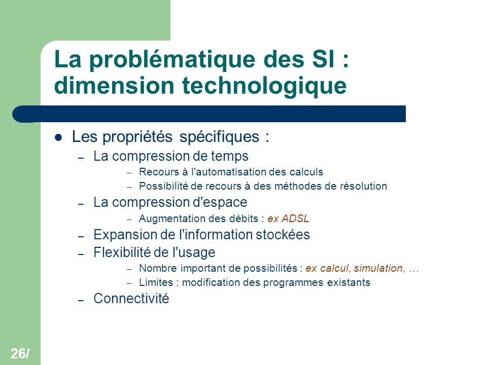 26/ La problématique des SI : dimension technologique Les propriétés spécifiques : – La compression de temps – Recours à l'automatisation des calculs