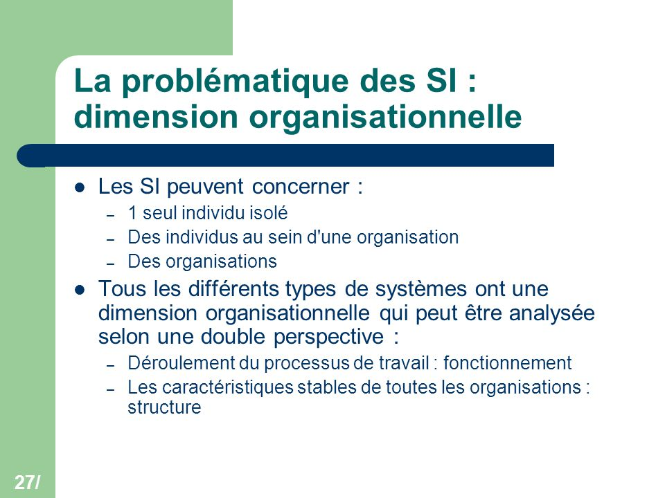 27/ La problématique des SI : dimension organisationnelle Les SI peuvent concerner : – 1 seul individu isolé – Des individus au sein d'une organisatio