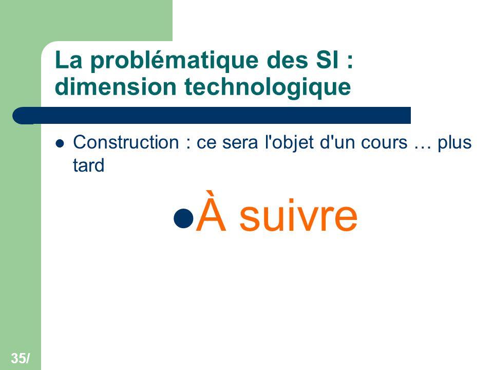 35/ La problématique des SI : dimension technologique Construction : ce sera l'objet d'un cours … plus tard À suivre