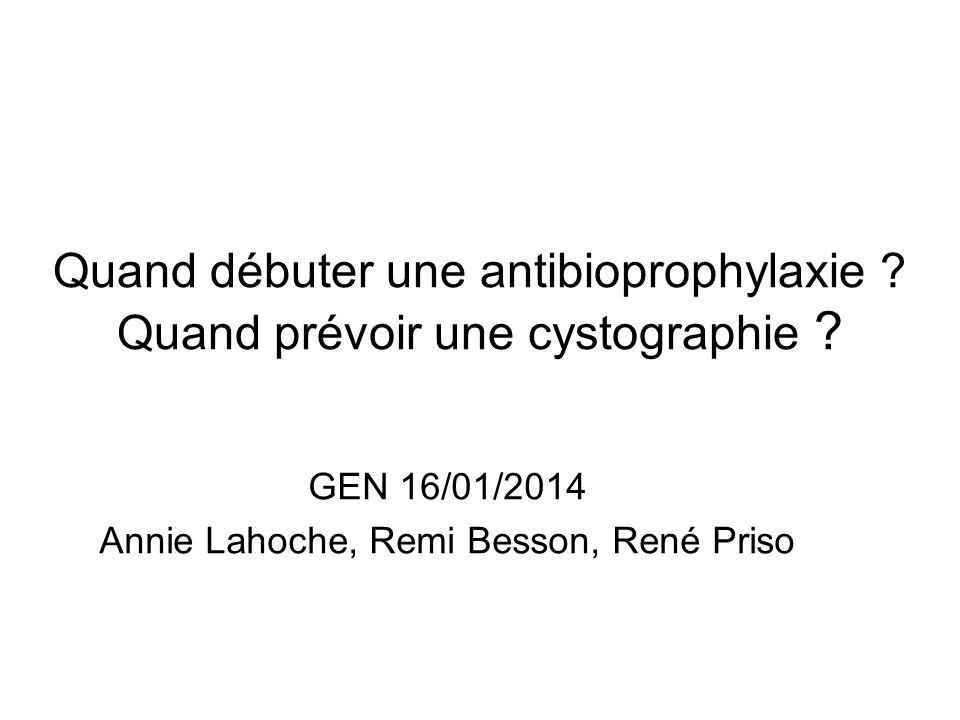 Quand débuter une antibioprophylaxie ? Quand prévoir une cystographie ? GEN 16/01/2014 Annie Lahoche, Remi Besson, René Priso