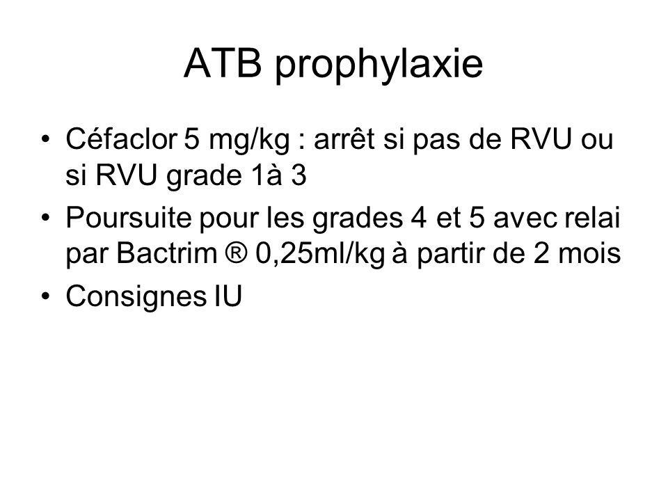 ATB prophylaxie Céfaclor 5 mg/kg : arrêt si pas de RVU ou si RVU grade 1à 3 Poursuite pour les grades 4 et 5 avec relai par Bactrim ® 0,25ml/kg à part