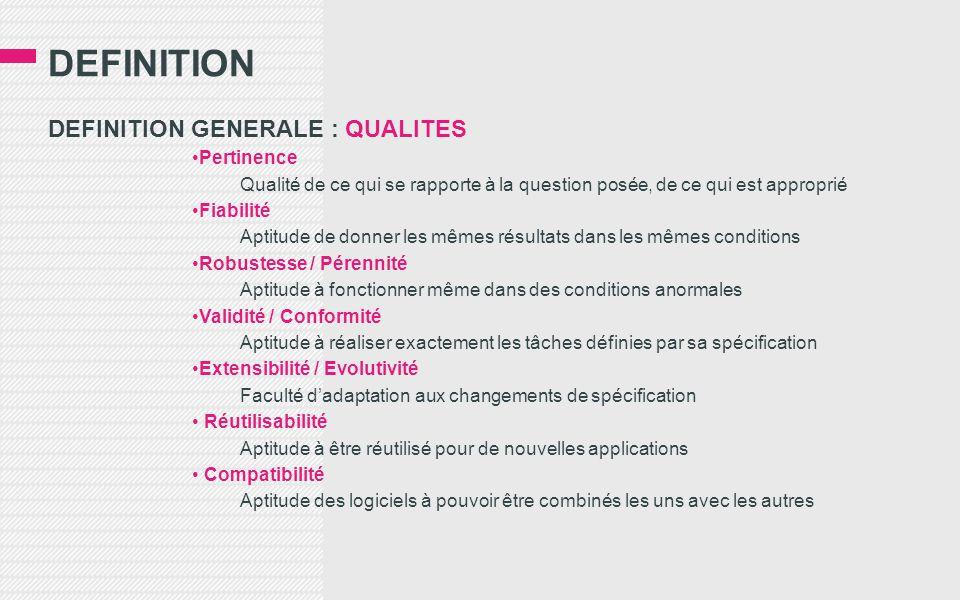 DEFINITION DEFINITION GENERALE : QUALITES Pertinence Qualité de ce qui se rapporte à la question posée, de ce qui est approprié Fiabilité Aptitude de