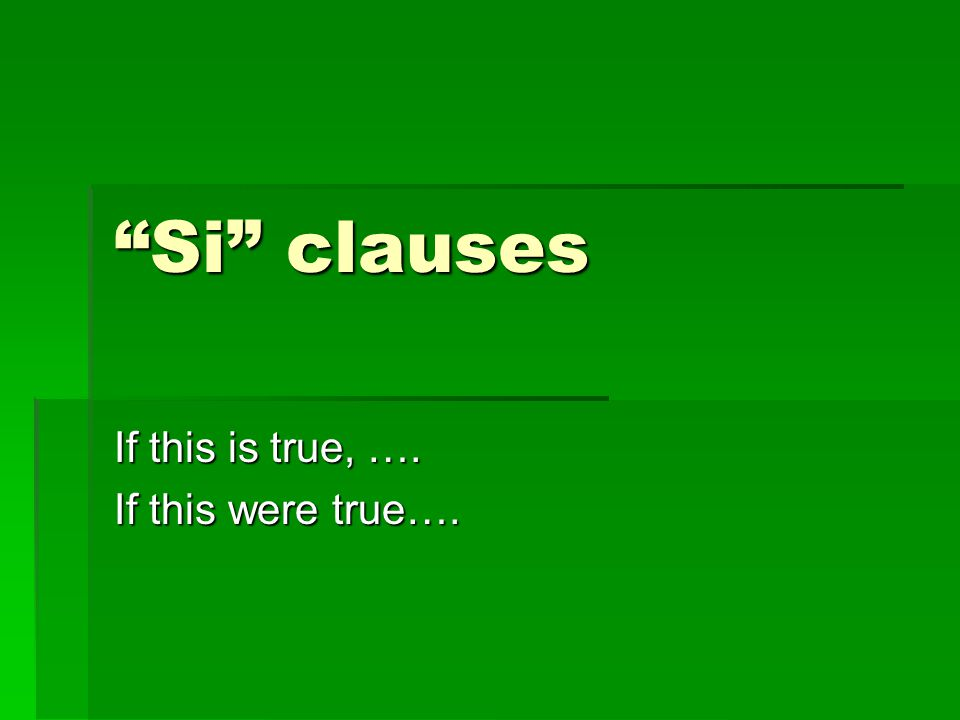 Si clauses If this is true, …. If this were true….