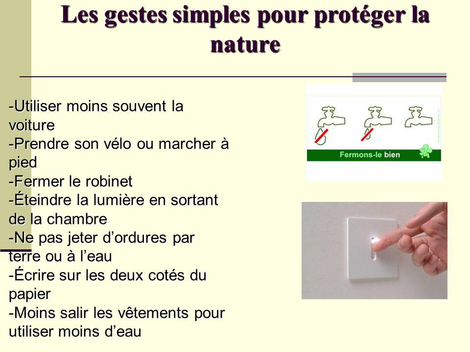 Les gestes simples pour protéger la nature -Utiliser moins souvent la voiture -Prendre son vélo ou marcher à pied -Fermer le robinet -Éteindre la lumi