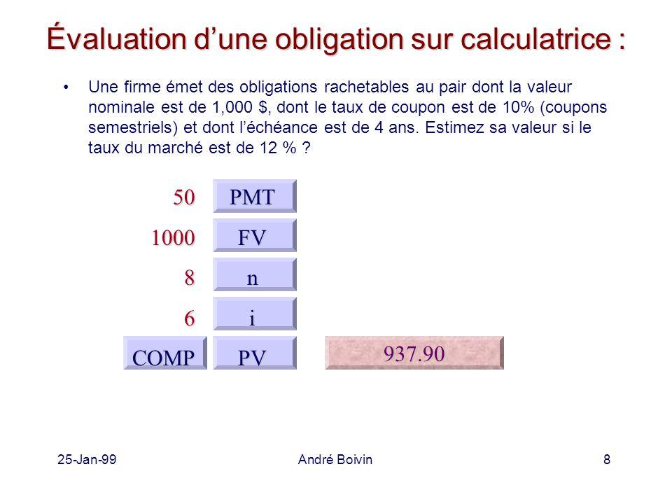 25-Jan-99André Boivin9 Évaluation d'une obligation sur Excel : Une firme émet des obligations rachetables au pair dont la valeur nominale est de 1,000 $, dont le taux de coupon est de 10% (coupons semestriels) et dont l'échéance est de 4 ans.