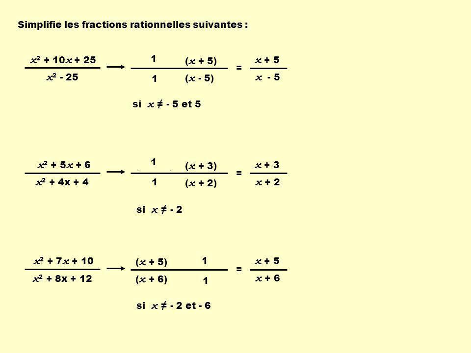 x 2 + 10 x + 25 x 2 - 25 si x ≠ - 5 et 5 ( x + 5) ( x - 5)( x + 5 ) 1 1 Simplifie les fractions rationnelles suivantes : x + 5 x - 5 = x 2 + 5 x + 6 x