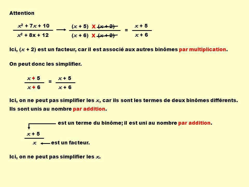 2 (2 + 5) = 7 2 (2 + 6) = 7 8 Vérifions numériquement ( x + 2)( x + 5) ( x + 2)( x + 6) x + 5 x + 6 = Pour x = 2 (2 + 5) (2 + 2) (2 + 6) (2 + 2) = 2 + 5 2 + 6 7 X 4 8 X 4 = 7 8 = 7 8 7 8 5 6 ≠ 7 8 5 ≠ 7 2 Pour x = 2 = ( x + 5) ( x + 6) ( x + 5) ( x + 6) ( x + 5) x = x Avant de simplifier, il faut s'assurer que les expressions soient des facteurs.